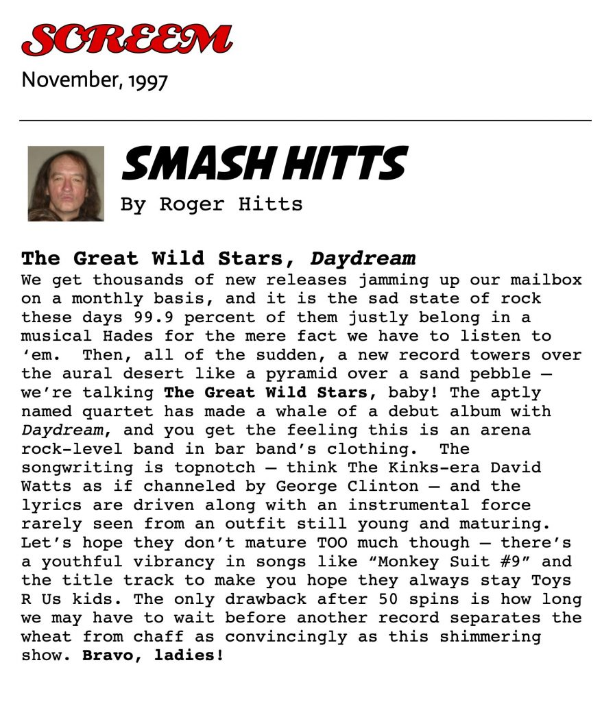 "SMASH HITTS. By Roger Hitts.   The Great Wild Stars, Daydream We get thousands of new releases jamming up our mailbox on a monthly basis, and it is the sad state of rock these days 99.9 percent of them justly belong in a musical Hades for the mere fact we have to listen to 'em. Then, all of the sudden, a new record towers over the aural desert like a pyramid over a sand pebble – we're talking The Great Wild Stars, baby! The aptly named quartet has made a whale of a debut album with Daydream, and you get the feeling this is an arena rock-level band in bar band's clothing. The songwriting is topnotch – think The Kinks-era David Watts as if channeled by George Clinton – and the lyrics are driven along with an instrumental force rarely seen from an outfit still young and maturing. Let's hope they don't mature TOO much though – there's a youthful vibrancy in songs like ""Monkey Suit #9"" and the title track to make you hope they always stay Toys R Us kids. The only drawback after 50 spins is how long we may have to wait before another record separates the wheat from chaff as convincingly as this shimmering show. Bravo, ladies!"